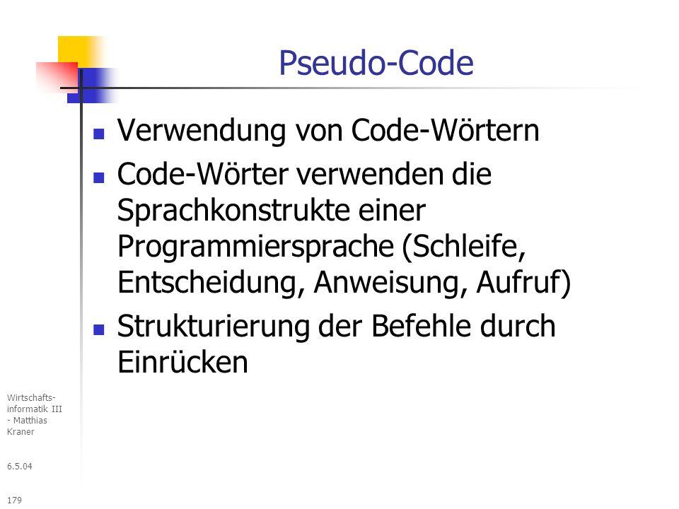6.5.04 Wirtschafts- informatik III - Matthias Kraner 179 Pseudo-Code Verwendung von Code-Wörtern Code-Wörter verwenden die Sprachkonstrukte einer Programmiersprache (Schleife, Entscheidung, Anweisung, Aufruf) Strukturierung der Befehle durch Einrücken