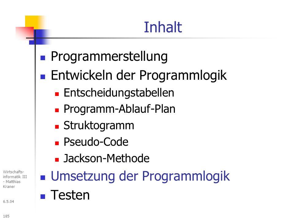 6.5.04 Wirtschafts- informatik III - Matthias Kraner 185 Inhalt Programmerstellung Entwickeln der Programmlogik Entscheidungstabellen Programm-Ablauf-Plan Struktogramm Pseudo-Code Jackson-Methode Umsetzung der Programmlogik Testen