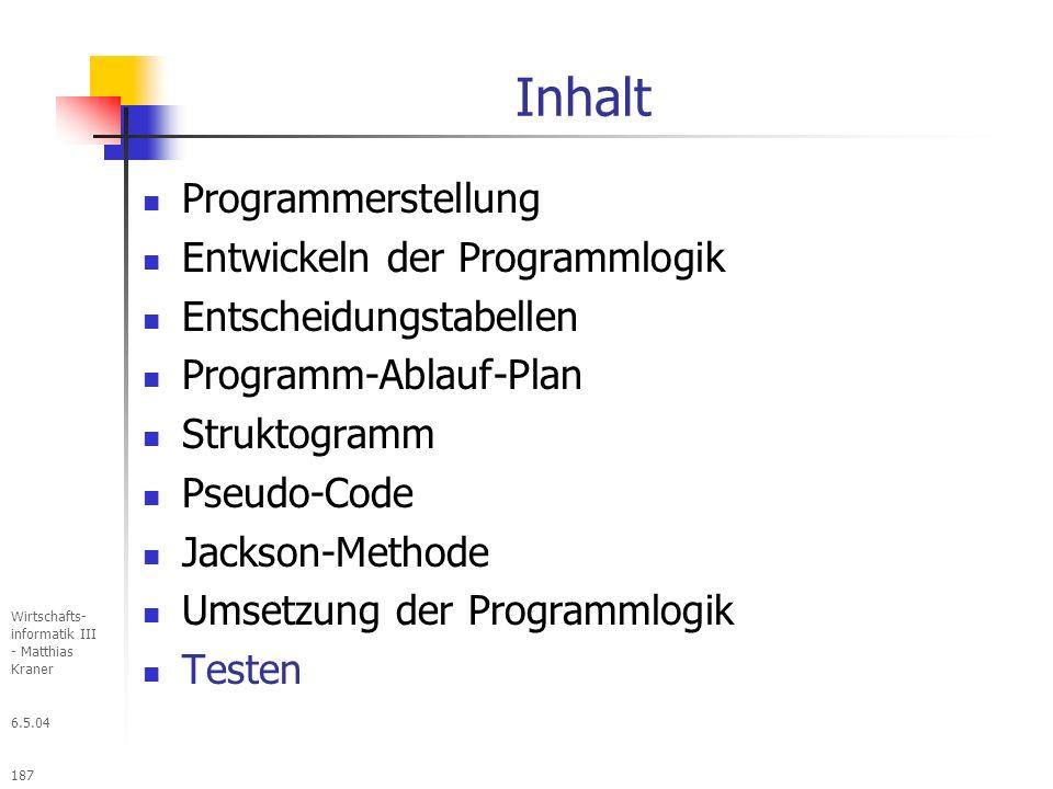 6.5.04 Wirtschafts- informatik III - Matthias Kraner 187 Inhalt Programmerstellung Entwickeln der Programmlogik Entscheidungstabellen Programm-Ablauf-Plan Struktogramm Pseudo-Code Jackson-Methode Umsetzung der Programmlogik Testen