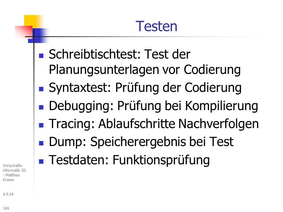 6.5.04 Wirtschafts- informatik III - Matthias Kraner 189 Testen Schreibtischtest: Test der Planungsunterlagen vor Codierung Syntaxtest: Prüfung der Codierung Debugging: Prüfung bei Kompilierung Tracing: Ablaufschritte Nachverfolgen Dump: Speicherergebnis bei Test Testdaten: Funktionsprüfung
