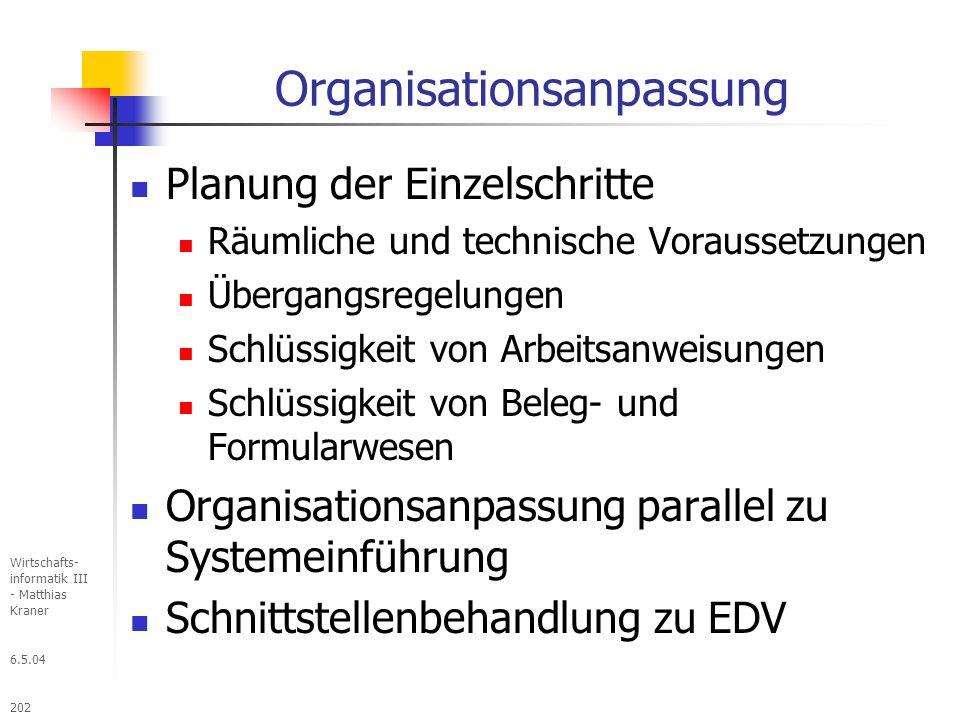 6.5.04 Wirtschafts- informatik III - Matthias Kraner 202 Organisationsanpassung Planung der Einzelschritte Räumliche und technische Voraussetzungen Übergangsregelungen Schlüssigkeit von Arbeitsanweisungen Schlüssigkeit von Beleg- und Formularwesen Organisationsanpassung parallel zu Systemeinführung Schnittstellenbehandlung zu EDV
