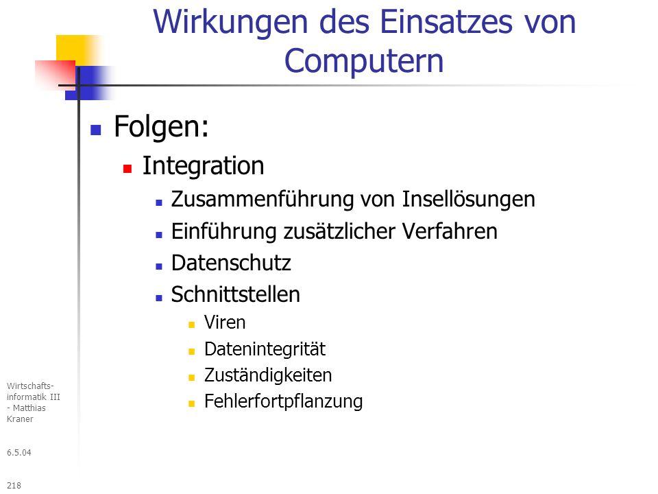 6.5.04 Wirtschafts- informatik III - Matthias Kraner 218 Wirkungen des Einsatzes von Computern Folgen: Integration Zusammenführung von Insellösungen Einführung zusätzlicher Verfahren Datenschutz Schnittstellen Viren Datenintegrität Zuständigkeiten Fehlerfortpflanzung