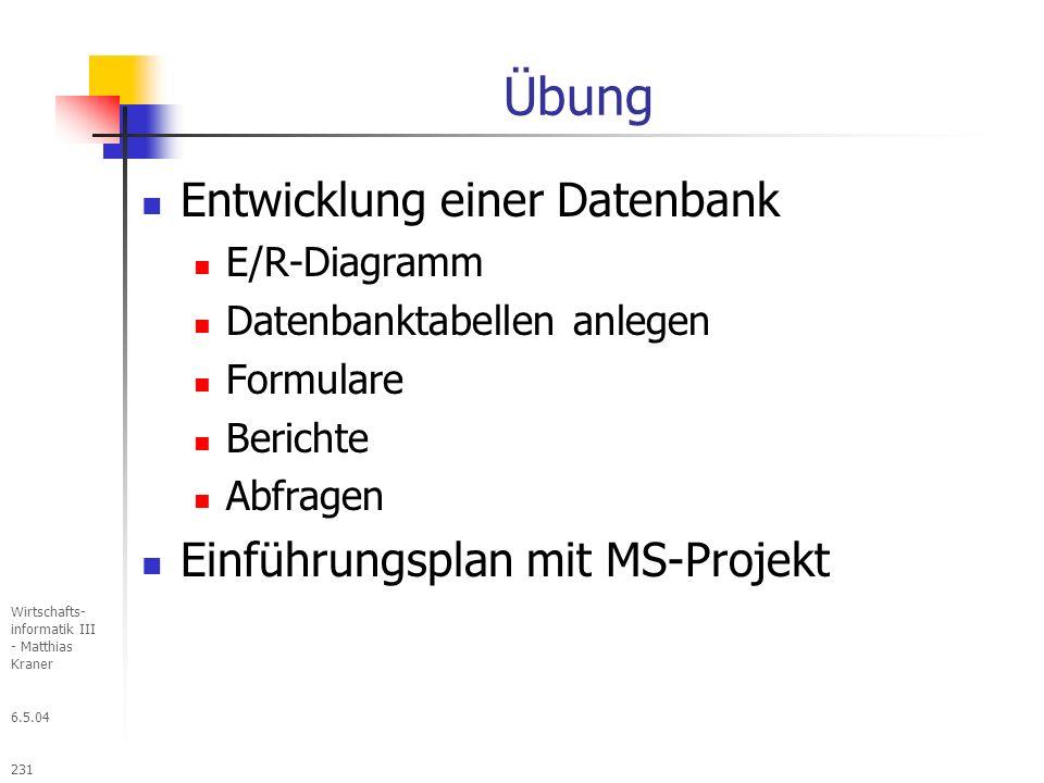 6.5.04 Wirtschafts- informatik III - Matthias Kraner 231 Übung Entwicklung einer Datenbank E/R-Diagramm Datenbanktabellen anlegen Formulare Berichte Abfragen Einführungsplan mit MS-Projekt