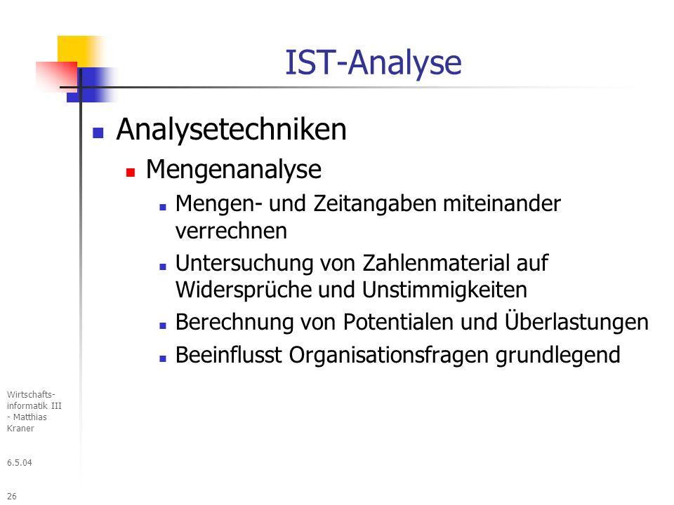 6.5.04 Wirtschafts- informatik III - Matthias Kraner 26 IST-Analyse Analysetechniken Mengenanalyse Mengen- und Zeitangaben miteinander verrechnen Untersuchung von Zahlenmaterial auf Widersprüche und Unstimmigkeiten Berechnung von Potentialen und Überlastungen Beeinflusst Organisationsfragen grundlegend
