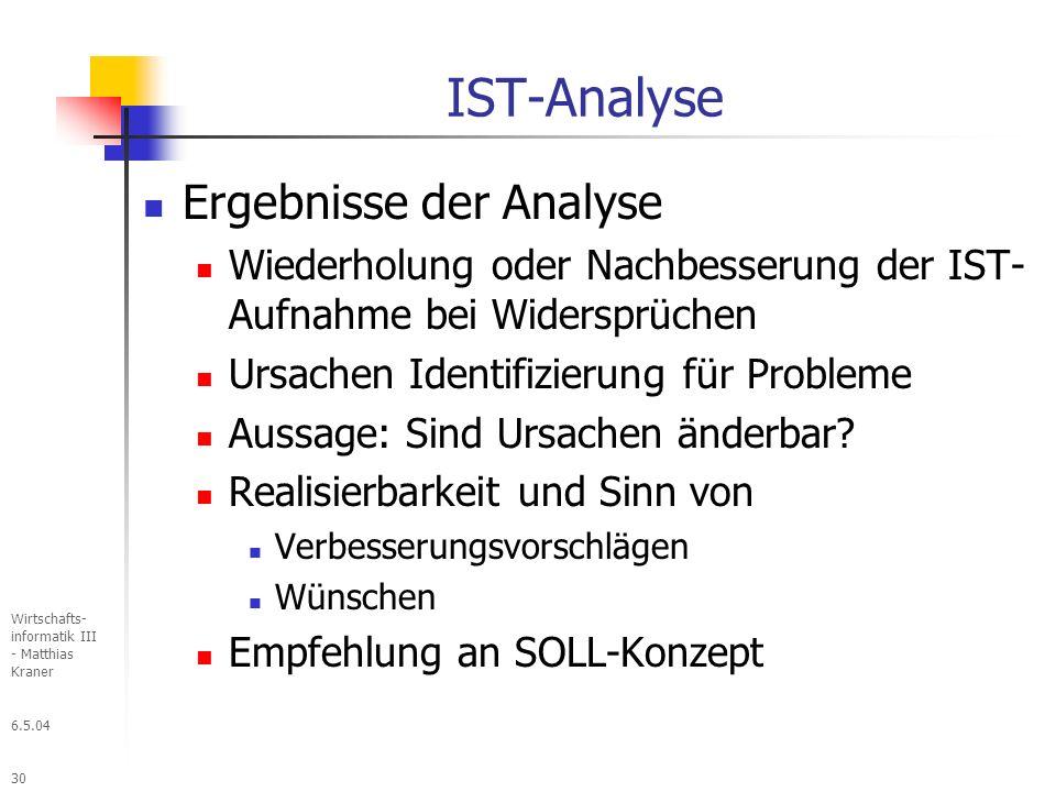 6.5.04 Wirtschafts- informatik III - Matthias Kraner 30 IST-Analyse Ergebnisse der Analyse Wiederholung oder Nachbesserung der IST- Aufnahme bei Widersprüchen Ursachen Identifizierung für Probleme Aussage: Sind Ursachen änderbar.