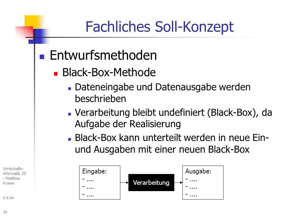 6.5.04 Wirtschafts- informatik III - Matthias Kraner 39 Fachliches Soll-Konzept Entwurfsmethoden Black-Box-Methode Dateneingabe und Datenausgabe werden beschrieben Verarbeitung bleibt undefiniert (Black-Box), da Aufgabe der Realisierung Black-Box kann unterteilt werden in neue Ein- und Ausgaben mit einer neuen Black-Box Eingabe: -....