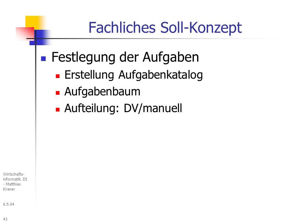 6.5.04 Wirtschafts- informatik III - Matthias Kraner 43 Fachliches Soll-Konzept Festlegung der Aufgaben Erstellung Aufgabenkatalog Aufgabenbaum Aufteilung: DV/manuell