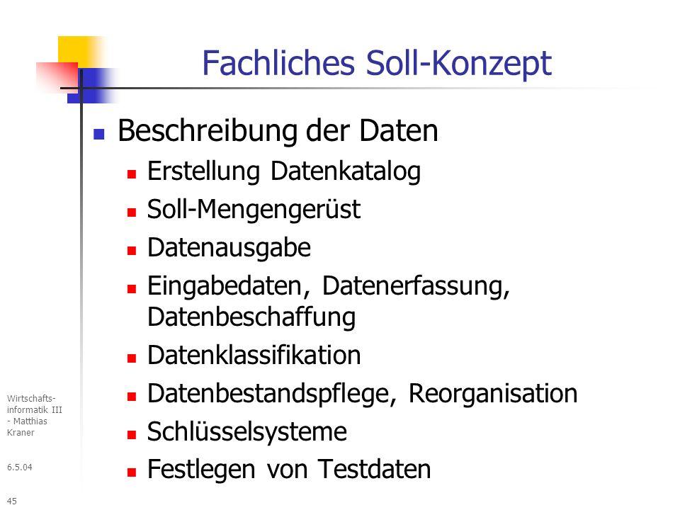 6.5.04 Wirtschafts- informatik III - Matthias Kraner 45 Fachliches Soll-Konzept Beschreibung der Daten Erstellung Datenkatalog Soll-Mengengerüst Datenausgabe Eingabedaten, Datenerfassung, Datenbeschaffung Datenklassifikation Datenbestandspflege, Reorganisation Schlüsselsysteme Festlegen von Testdaten
