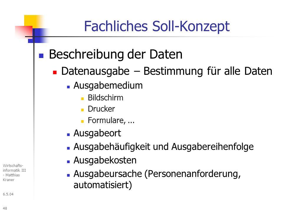 6.5.04 Wirtschafts- informatik III - Matthias Kraner 48 Fachliches Soll-Konzept Beschreibung der Daten Datenausgabe – Bestimmung für alle Daten Ausgabemedium Bildschirm Drucker Formulare,...