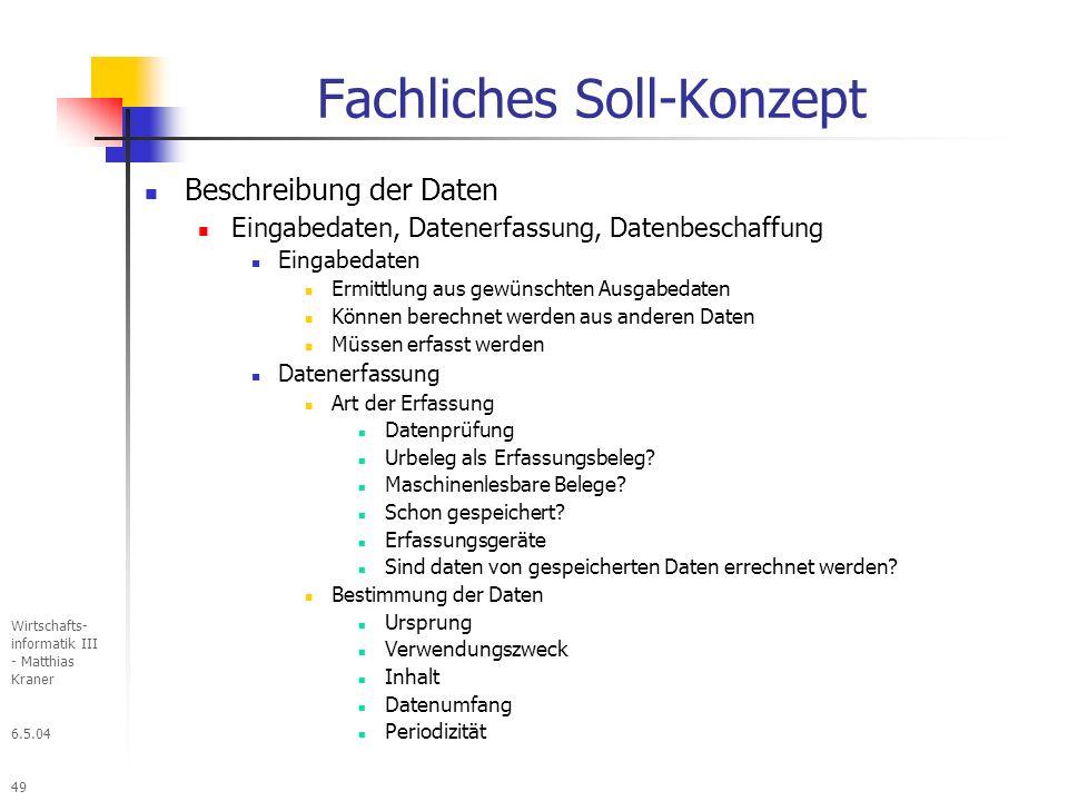 6.5.04 Wirtschafts- informatik III - Matthias Kraner 49 Fachliches Soll-Konzept Beschreibung der Daten Eingabedaten, Datenerfassung, Datenbeschaffung Eingabedaten Ermittlung aus gewünschten Ausgabedaten Können berechnet werden aus anderen Daten Müssen erfasst werden Datenerfassung Art der Erfassung Datenprüfung Urbeleg als Erfassungsbeleg.