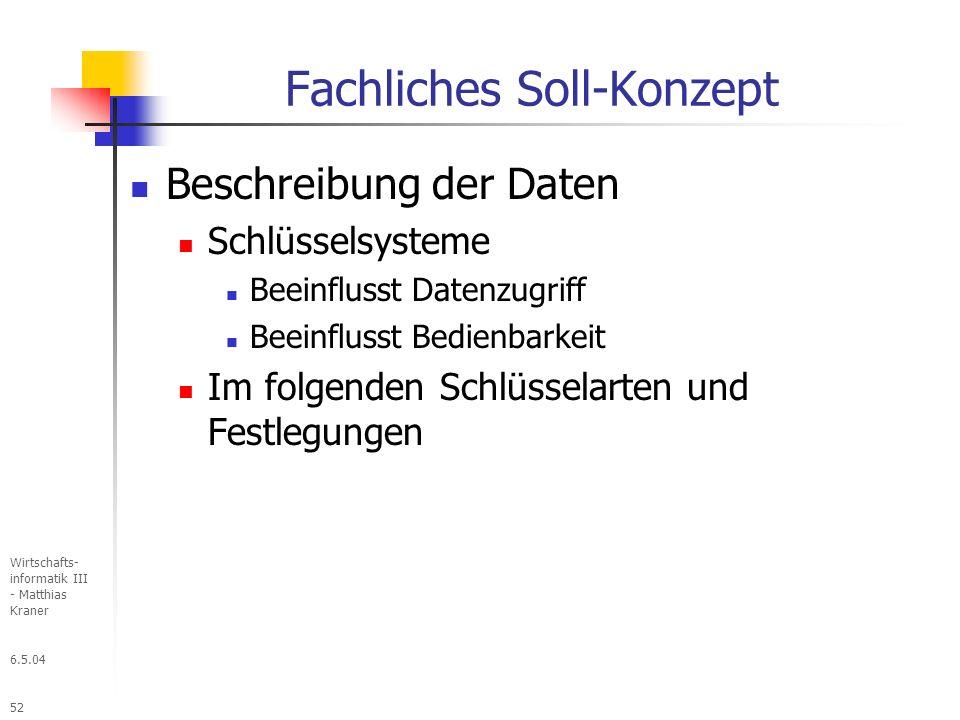 6.5.04 Wirtschafts- informatik III - Matthias Kraner 52 Fachliches Soll-Konzept Beschreibung der Daten Schlüsselsysteme Beeinflusst Datenzugriff Beeinflusst Bedienbarkeit Im folgenden Schlüsselarten und Festlegungen