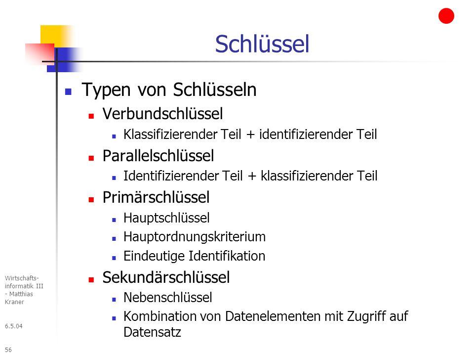 6.5.04 Wirtschafts- informatik III - Matthias Kraner 56 Schlüssel Typen von Schlüsseln Verbundschlüssel Klassifizierender Teil + identifizierender Teil Parallelschlüssel Identifizierender Teil + klassifizierender Teil Primärschlüssel Hauptschlüssel Hauptordnungskriterium Eindeutige Identifikation Sekundärschlüssel Nebenschlüssel Kombination von Datenelementen mit Zugriff auf Datensatz