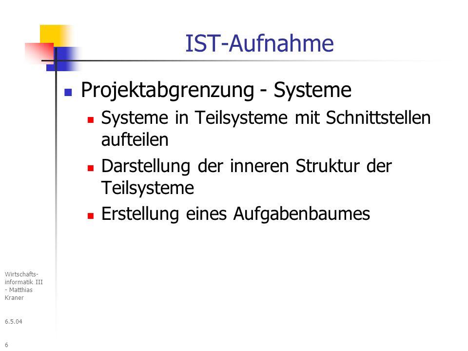 6.5.04 Wirtschafts- informatik III - Matthias Kraner 6 IST-Aufnahme Projektabgrenzung - Systeme Systeme in Teilsysteme mit Schnittstellen aufteilen Darstellung der inneren Struktur der Teilsysteme Erstellung eines Aufgabenbaumes