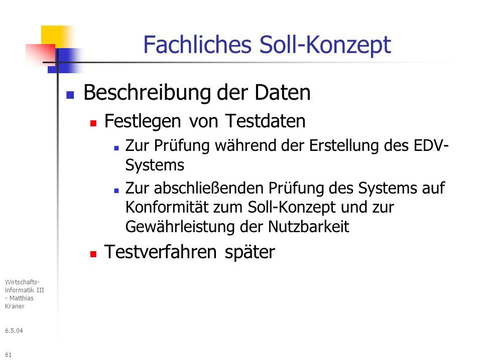 6.5.04 Wirtschafts- informatik III - Matthias Kraner 61 Fachliches Soll-Konzept Beschreibung der Daten Festlegen von Testdaten Zur Prüfung während der Erstellung des EDV- Systems Zur abschließenden Prüfung des Systems auf Konformität zum Soll-Konzept und zur Gewährleistung der Nutzbarkeit Testverfahren später