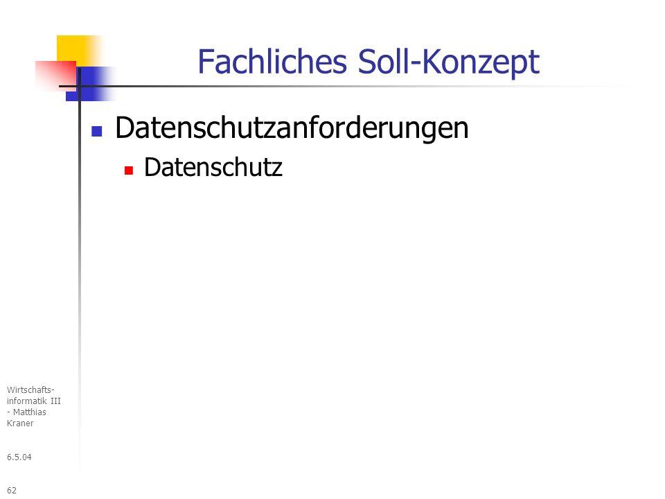 6.5.04 Wirtschafts- informatik III - Matthias Kraner 62 Fachliches Soll-Konzept Datenschutzanforderungen Datenschutz