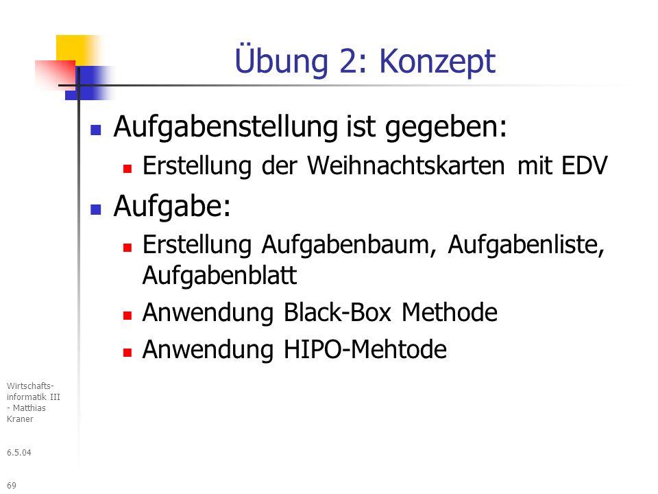 6.5.04 Wirtschafts- informatik III - Matthias Kraner 69 Übung 2: Konzept Aufgabenstellung ist gegeben: Erstellung der Weihnachtskarten mit EDV Aufgabe: Erstellung Aufgabenbaum, Aufgabenliste, Aufgabenblatt Anwendung Black-Box Methode Anwendung HIPO-Mehtode