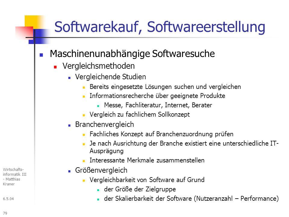 6.5.04 Wirtschafts- informatik III - Matthias Kraner 79 Softwarekauf, Softwareerstellung Maschinenunabhängige Softwaresuche Vergleichsmethoden Vergleichende Studien Bereits eingesetzte Lösungen suchen und vergleichen Informationsrecherche über geeignete Produkte Messe, Fachliteratur, Internet, Berater Vergleich zu fachlichem Sollkonzept Branchenvergleich Fachliches Konzept auf Branchenzuordnung prüfen Je nach Ausrichtung der Branche existiert eine unterschiedliche IT- Ausprägung Interessante Merkmale zusammenstellen Größenvergleich Vergleichbarkeit von Software auf Grund der Größe der Zielgruppe der Skalierbarkeit der Software (Nutzeranzahl – Performance)