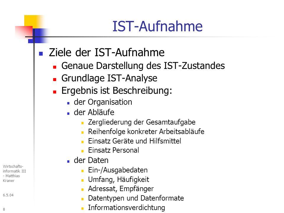 6.5.04 Wirtschafts- informatik III - Matthias Kraner 8 IST-Aufnahme Ziele der IST-Aufnahme Genaue Darstellung des IST-Zustandes Grundlage IST-Analyse Ergebnis ist Beschreibung: der Organisation der Abläufe Zergliederung der Gesamtaufgabe Reihenfolge konkreter Arbeitsabläufe Einsatz Geräte und Hilfsmittel Einsatz Personal der Daten Ein-/Ausgabedaten Umfang, Häufigkeit Adressat, Empfänger Datentypen und Datenformate Informationsverdichtung