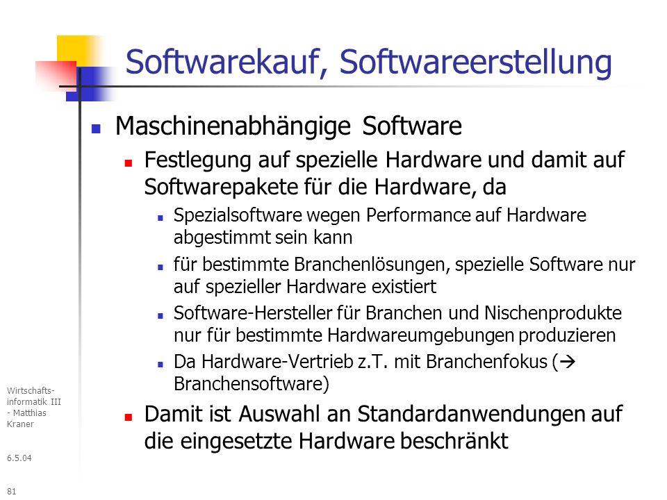 6.5.04 Wirtschafts- informatik III - Matthias Kraner 81 Softwarekauf, Softwareerstellung Maschinenabhängige Software Festlegung auf spezielle Hardware und damit auf Softwarepakete für die Hardware, da Spezialsoftware wegen Performance auf Hardware abgestimmt sein kann für bestimmte Branchenlösungen, spezielle Software nur auf spezieller Hardware existiert Software-Hersteller für Branchen und Nischenprodukte nur für bestimmte Hardwareumgebungen produzieren Da Hardware-Vertrieb z.T.