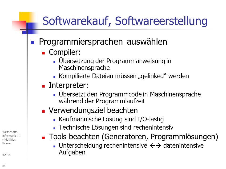 6.5.04 Wirtschafts- informatik III - Matthias Kraner 84 Softwarekauf, Softwareerstellung Programmiersprachen auswählen Compiler: Übersetzung der Programmanweisung in Maschinensprache Kompilierte Dateien müssen gelinked werden Interpreter: Übersetzt den Programmcode in Maschinensprache während der Programmlaufzeit Verwendungsziel beachten Kaufmännische Lösung sind I/O-lastig Technische Lösungen sind rechenintensiv Tools beachten (Generatoren, Programmlösungen) Unterscheidung rechenintensive datenintensive Aufgaben