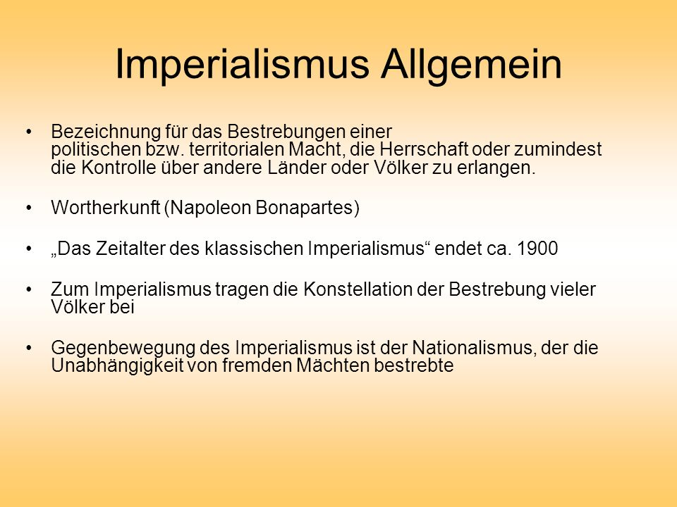 Imperialismus Allgemein Bezeichnung für das Bestrebungen einer politischen bzw. territorialen Macht, die Herrschaft oder zumindest die Kontrolle über
