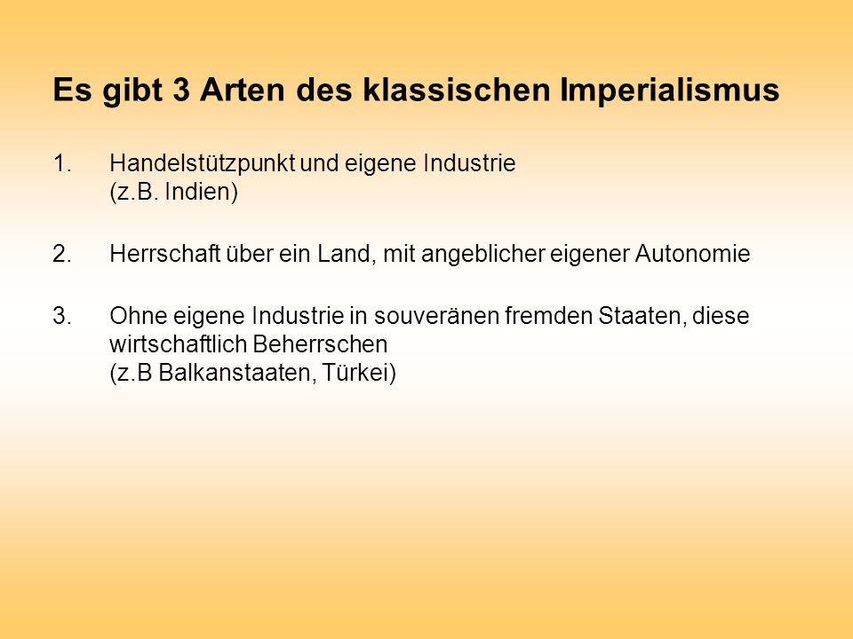 Es gibt 3 Arten des klassischen Imperialismus 1.Handelstützpunkt und eigene Industrie (z.B. Indien) 2.Herrschaft über ein Land, mit angeblicher eigene