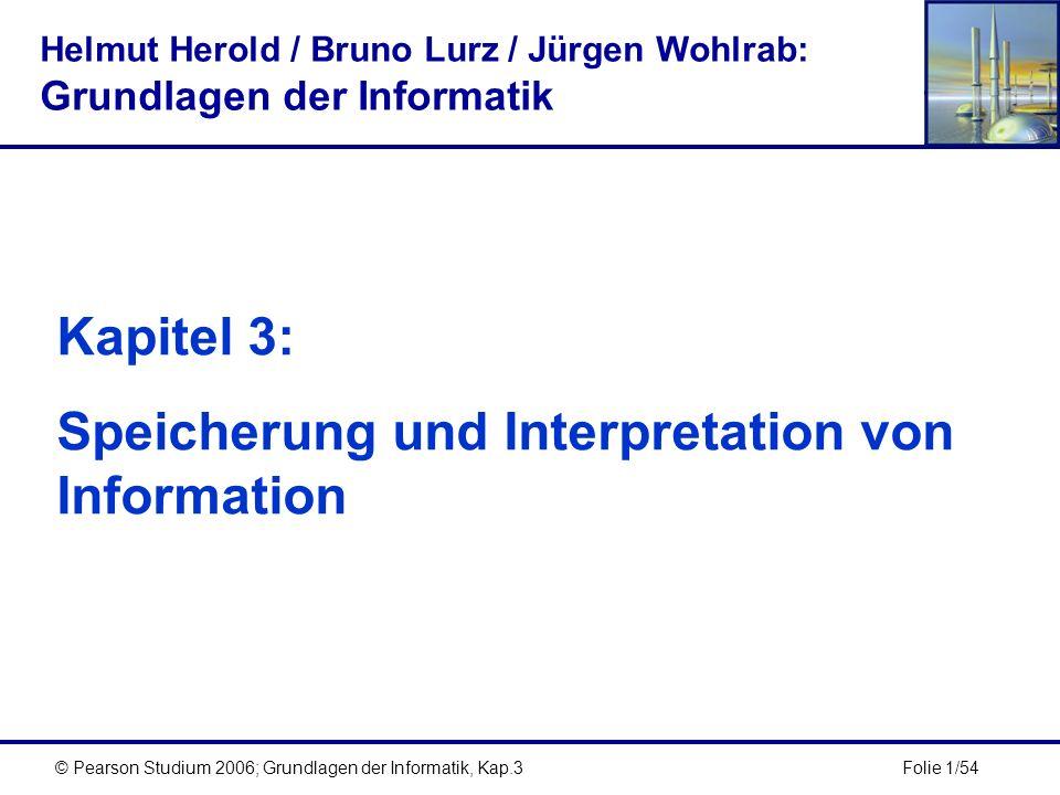 Folie 1/54© Pearson Studium 2006; Grundlagen der Informatik, Kap.3 Kapitel 3: Speicherung und Interpretation von Information Helmut Herold / Bruno Lur