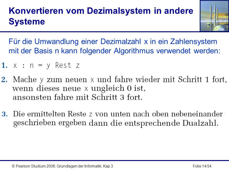 Folie 14/54© Pearson Studium 2006; Grundlagen der Informatik, Kap.3 Konvertieren vom Dezimalsystem in andere Systeme Für die Umwandlung einer Dezimalz