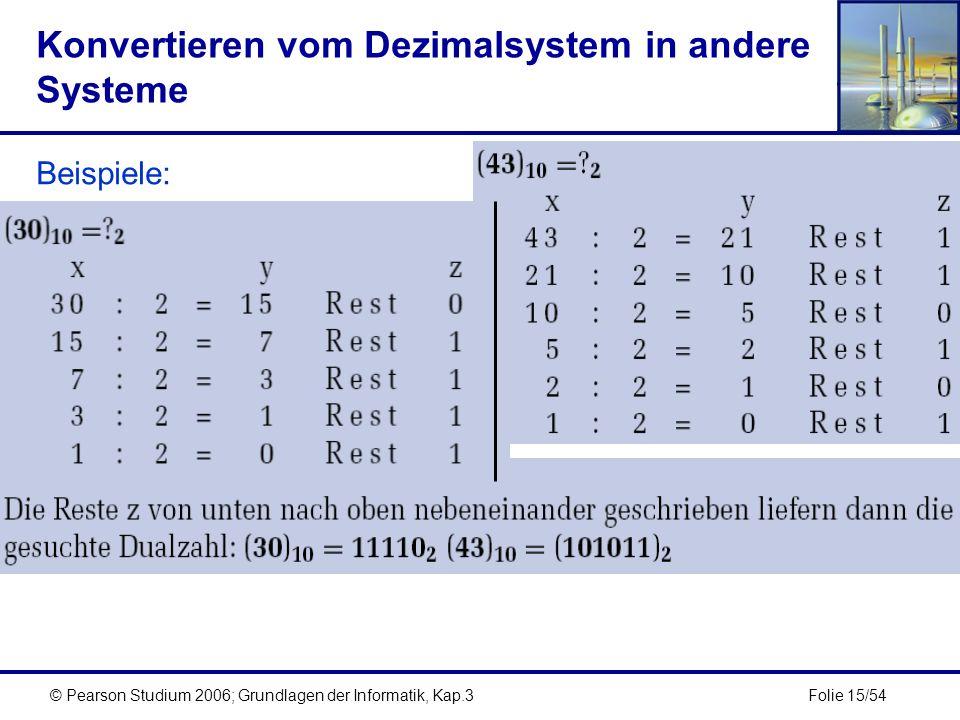 Folie 15/54© Pearson Studium 2006; Grundlagen der Informatik, Kap.3 Konvertieren vom Dezimalsystem in andere Systeme Beispiele: