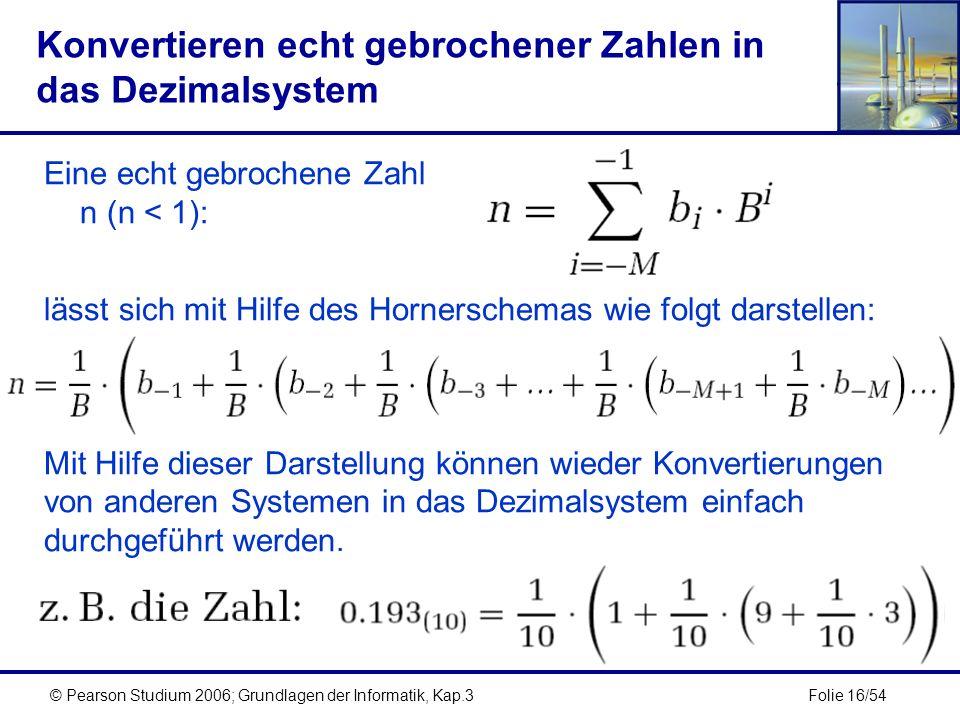 Folie 16/54© Pearson Studium 2006; Grundlagen der Informatik, Kap.3 Konvertieren echt gebrochener Zahlen in das Dezimalsystem Eine echt gebrochene Zah