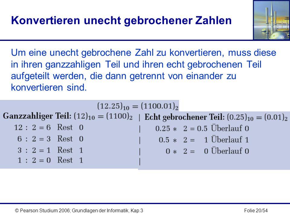 Folie 20/54© Pearson Studium 2006; Grundlagen der Informatik, Kap.3 Konvertieren unecht gebrochener Zahlen Um eine unecht gebrochene Zahl zu konvertie