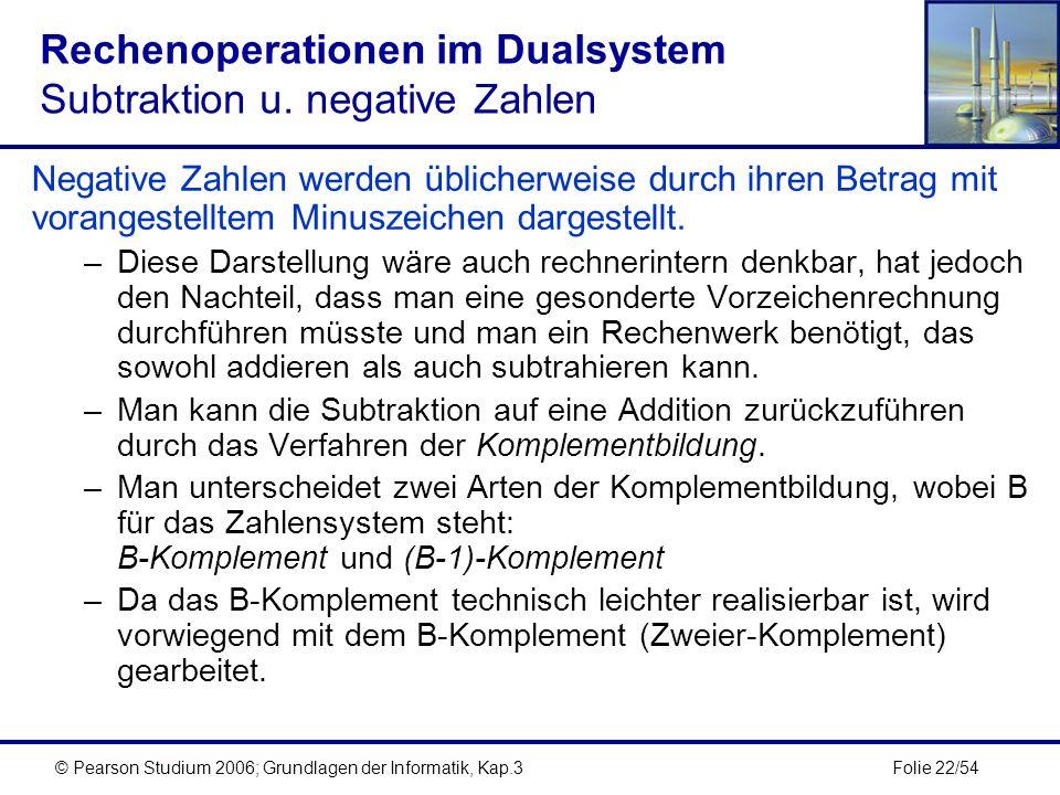 Folie 22/54© Pearson Studium 2006; Grundlagen der Informatik, Kap.3 Rechenoperationen im Dualsystem Subtraktion u. negative Zahlen Negative Zahlen wer