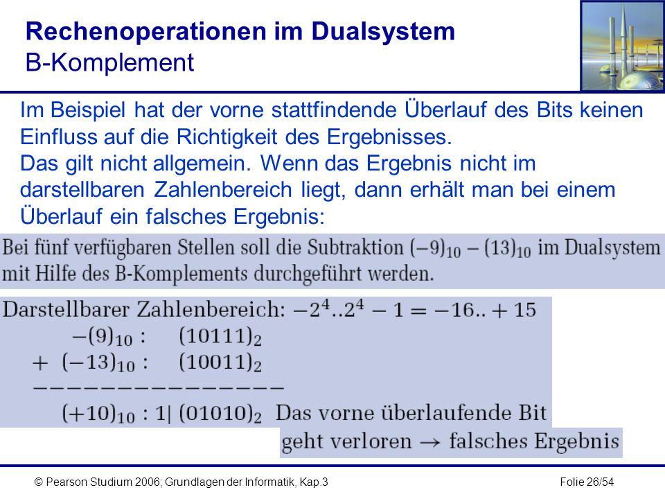 Folie 26/54© Pearson Studium 2006; Grundlagen der Informatik, Kap.3 Rechenoperationen im Dualsystem B-Komplement Im Beispiel hat der vorne stattfinden