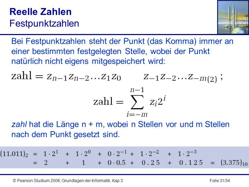Folie 31/54© Pearson Studium 2006; Grundlagen der Informatik, Kap.3 Reelle Zahlen Festpunktzahlen Bei Festpunktzahlen steht der Punkt (das Komma) imme