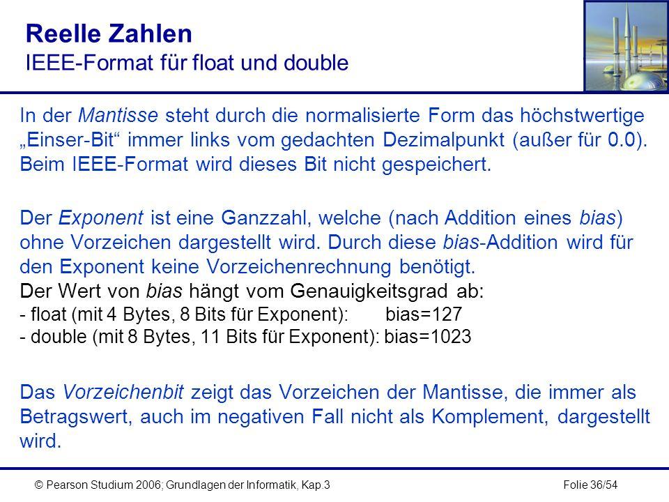 Folie 36/54© Pearson Studium 2006; Grundlagen der Informatik, Kap.3 Reelle Zahlen IEEE-Format für float und double In der Mantisse steht durch die nor