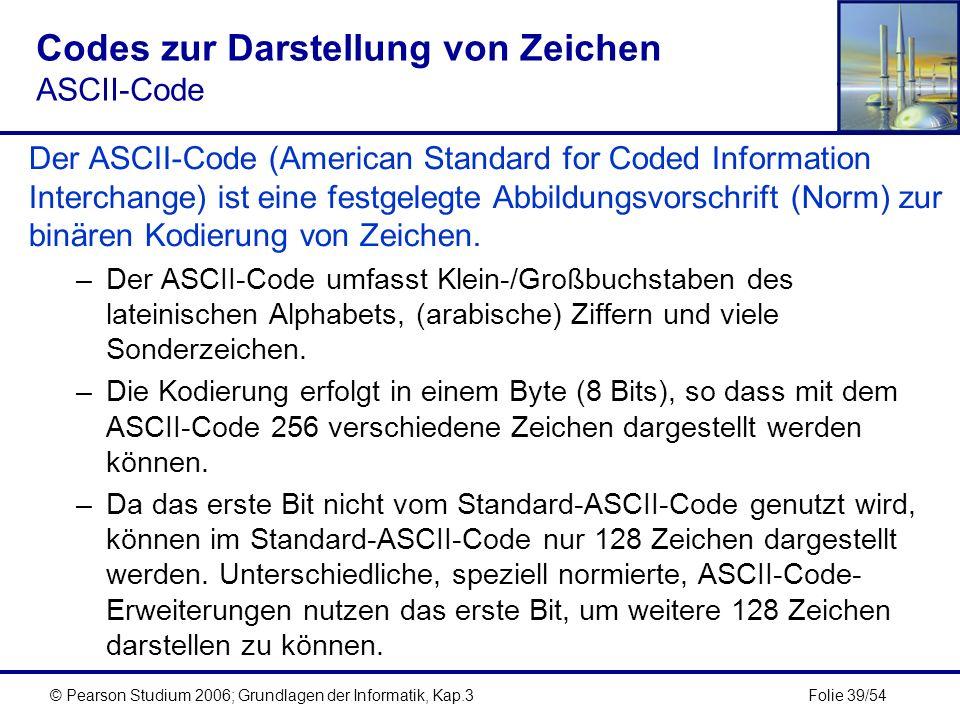Folie 39/54© Pearson Studium 2006; Grundlagen der Informatik, Kap.3 Codes zur Darstellung von Zeichen ASCII-Code Der ASCII-Code (American Standard for