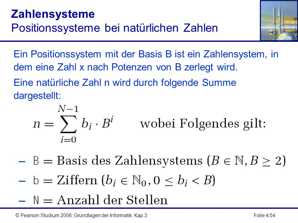 Folie 4/54© Pearson Studium 2006; Grundlagen der Informatik, Kap.3 Zahlensysteme Positionssysteme bei natürlichen Zahlen Ein Positionssystem mit der B