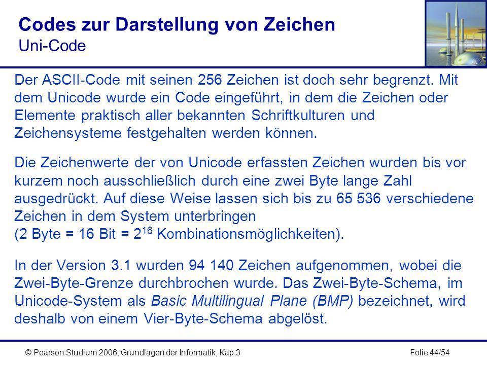 Folie 44/54© Pearson Studium 2006; Grundlagen der Informatik, Kap.3 Codes zur Darstellung von Zeichen Uni-Code Der ASCII-Code mit seinen 256 Zeichen i