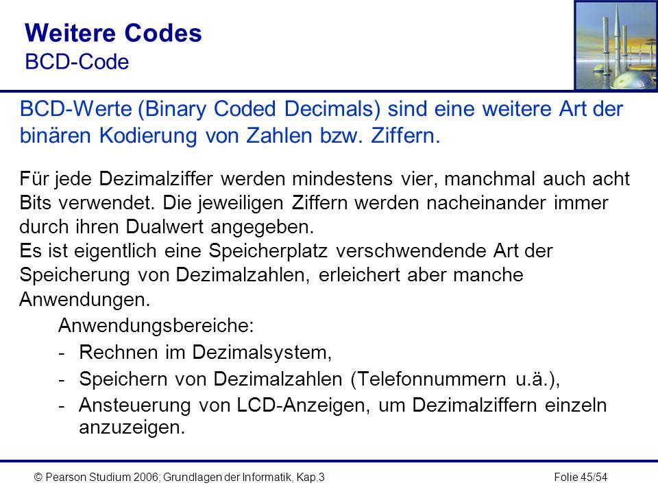 Folie 45/54© Pearson Studium 2006; Grundlagen der Informatik, Kap.3 Weitere Codes BCD-Code BCD-Werte (Binary Coded Decimals) sind eine weitere Art der