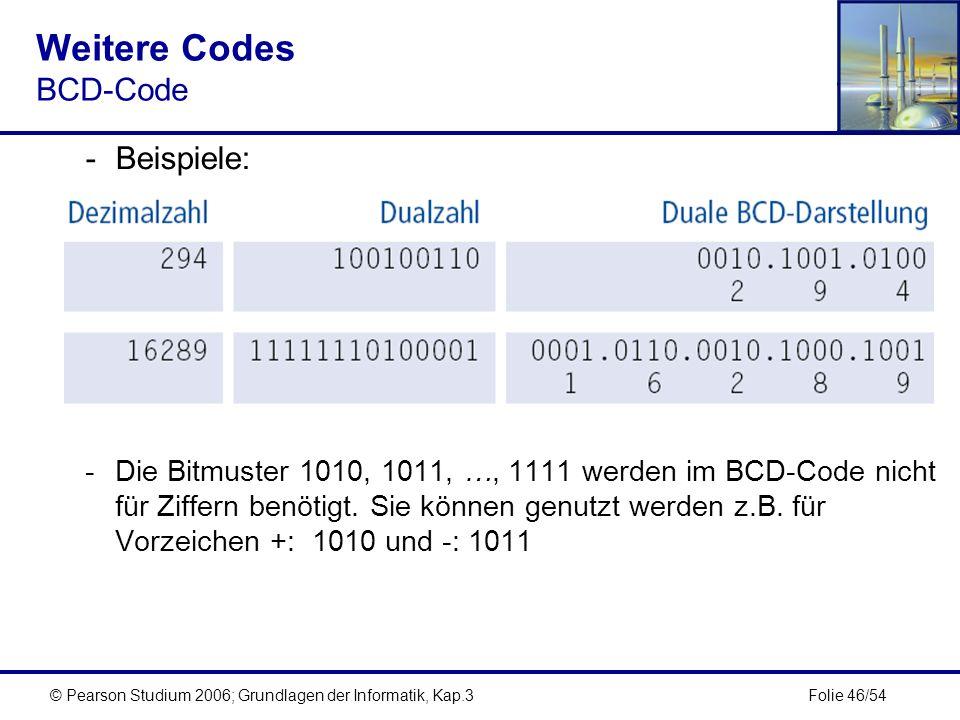 Folie 46/54© Pearson Studium 2006; Grundlagen der Informatik, Kap.3 Weitere Codes BCD-Code -Beispiele: -Die Bitmuster 1010, 1011, …, 1111 werden im BC