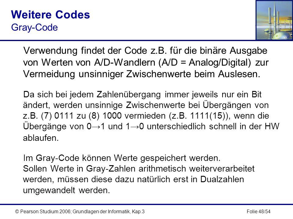 Folie 48/54© Pearson Studium 2006; Grundlagen der Informatik, Kap.3 Weitere Codes Gray-Code Verwendung findet der Code z.B. für die binäre Ausgabe von