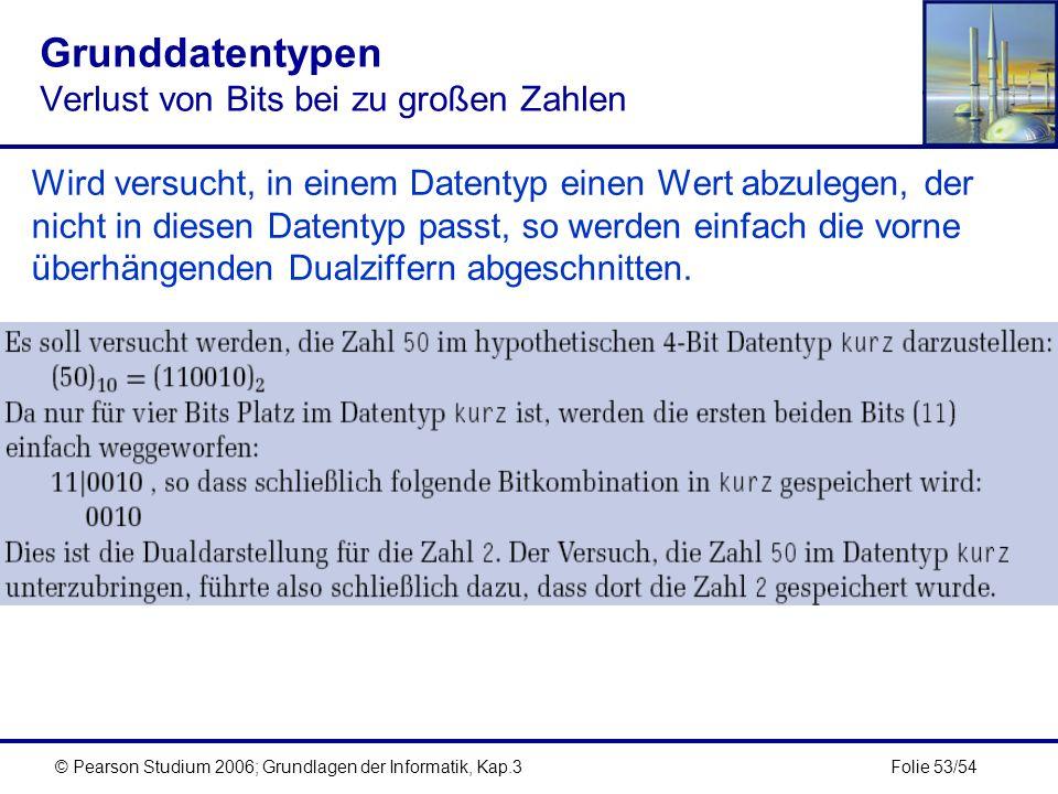 Folie 53/54© Pearson Studium 2006; Grundlagen der Informatik, Kap.3 Grunddatentypen Verlust von Bits bei zu großen Zahlen Wird versucht, in einem Date
