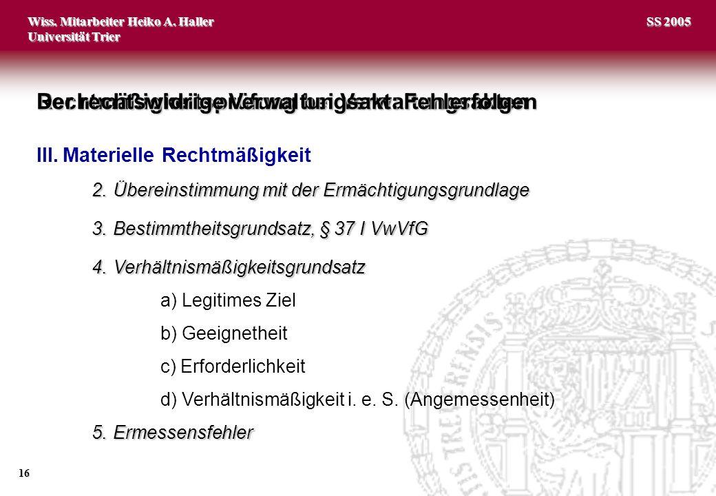 Wiss. Mitarbeiter Heiko A. Haller Universität Trier 16 SS 2005 2.Übereinstimmung mit der Ermächtigungsgrundlage 3.Bestimmtheitsgrundsatz, § 37 I VwVfG