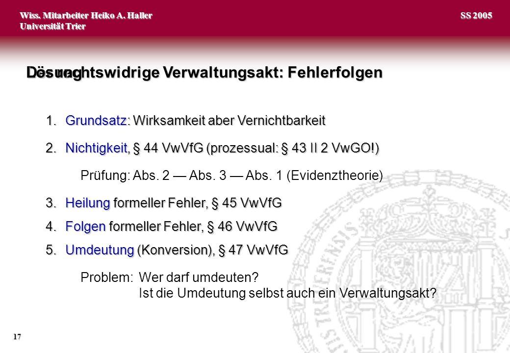 Wiss. Mitarbeiter Heiko A. Haller Universität Trier 17 SS 2005 1.Grundsatz: Wirksamkeit aber Vernichtbarkeit 2.Nichtigkeit, § 44 VwVfG (prozessual: §