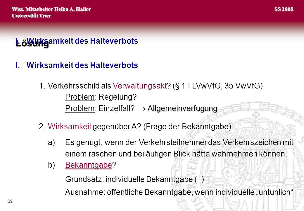 Wiss. Mitarbeiter Heiko A. Haller Universität Trier 18 SS 2005 1.Verkehrsschild als Verwaltungsakt? (§ 1 I LVwVfG, 35 VwVfG) Problem: Regelung? Allgem