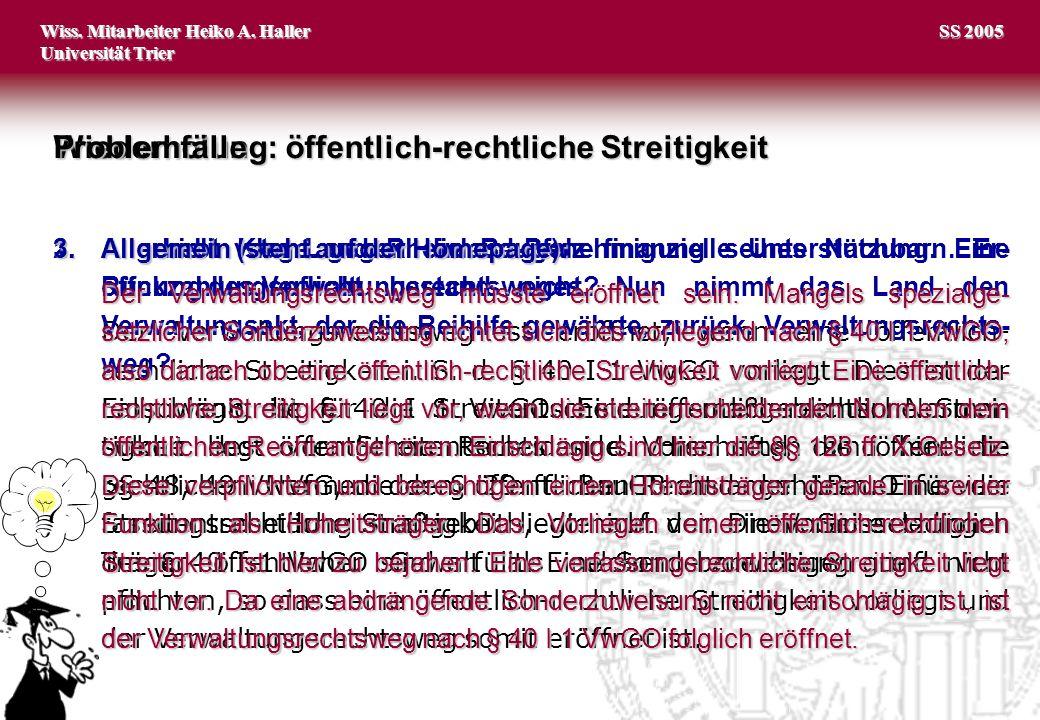 Wiss. Mitarbeiter Heiko A. Haller Universität Trier 2 SS 2005 Wiederholung: öffentlich-rechtliche Streitigkeit Problemfälle 1.A erhebt Klage gegen die