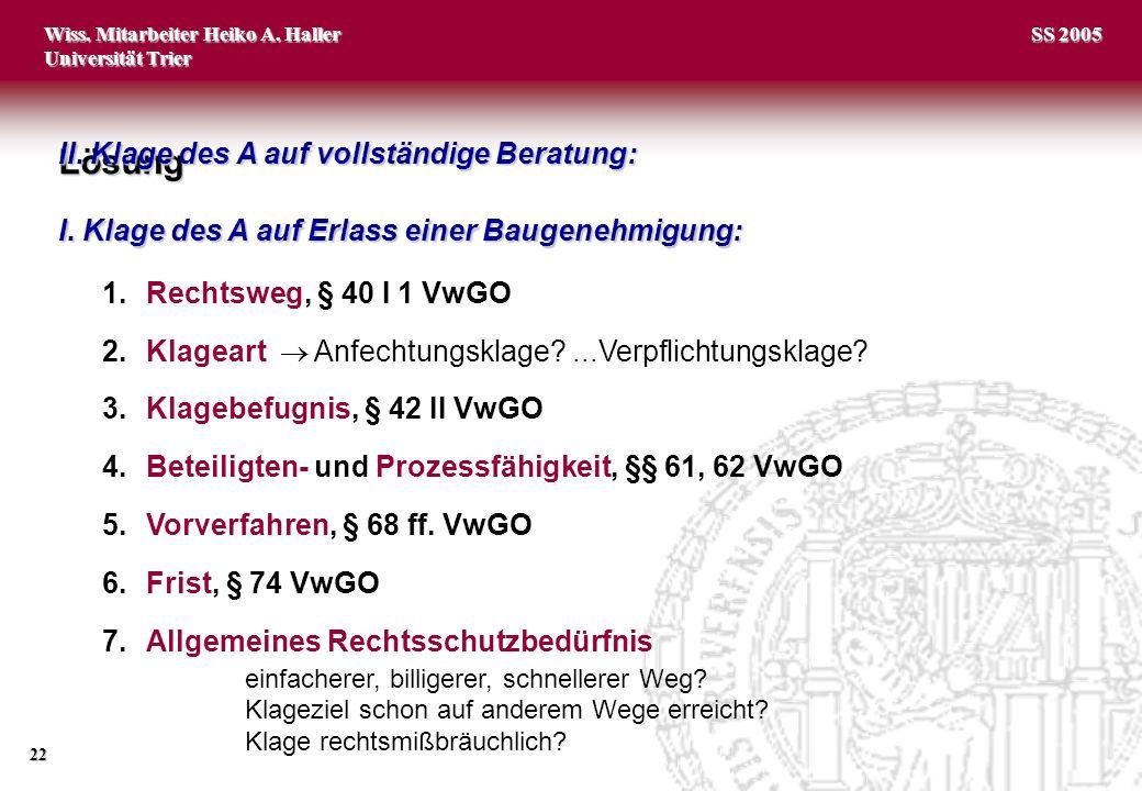 Wiss. Mitarbeiter Heiko A. Haller Universität Trier 22 SS 2005 1.Rechtsweg, § 40 I 1 VwGO 2.Klageart Anfechtungsklage?...Verpflichtungsklage? 3.Klageb