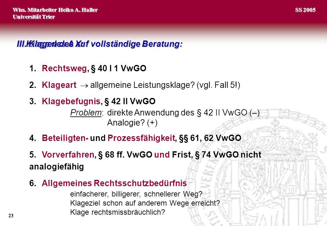 Wiss. Mitarbeiter Heiko A. Haller Universität Trier 23 SS 2005 1.Rechtsweg, § 40 I 1 VwGO 2.Klageart allgemeine Leistungsklage? (vgl. Fall 5!) 3.Klage