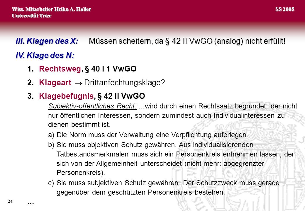 Wiss. Mitarbeiter Heiko A. Haller Universität Trier 24 SS 2005 IV. Klage des N: 1.Rechtsweg, § 40 I 1 VwGO 2.Klageart Drittanfechtungsklage? 3.Klagebe