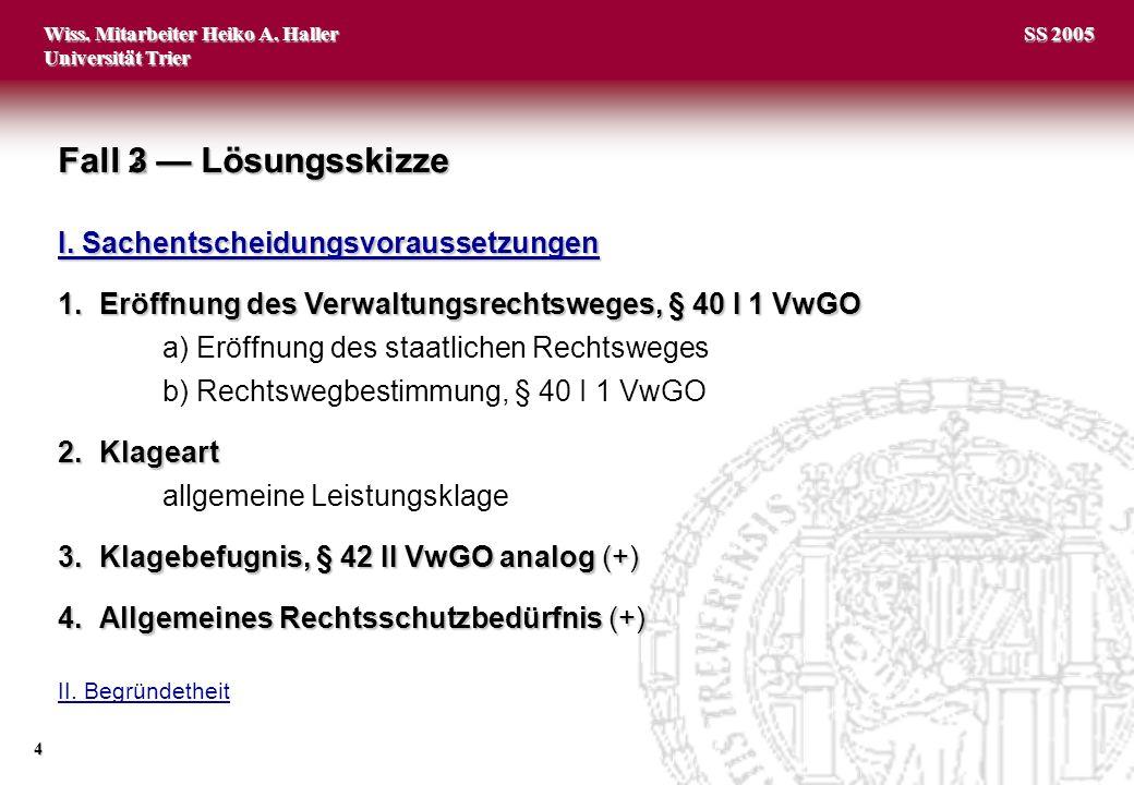 Wiss. Mitarbeiter Heiko A. Haller Universität Trier 4 SS 2005 Fall 2 Lösungsskizze I. Sachentscheidungsvoraussetzungen 1.Eröffnung des Verwaltungsrech